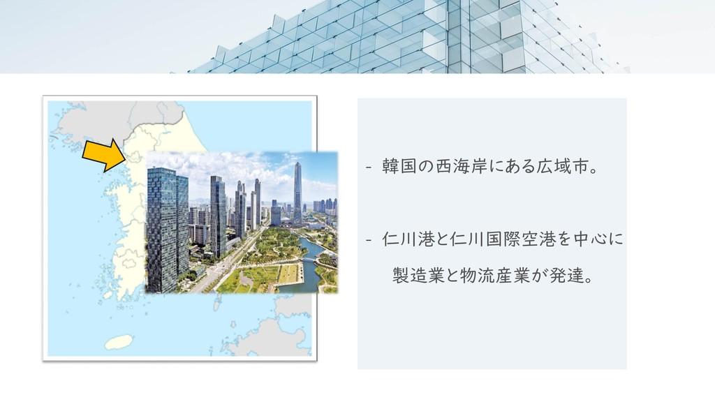 - 韓国の西海岸にある広域市。 - 仁川港と仁川国際空港を中心に 製造業と物流産業が発達。