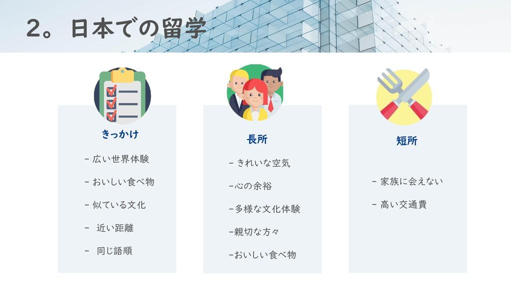 2。 日本での留学 きっかけ 長所 短所 - 広い世界体験 - おいしい食べ物 - 似ている文...