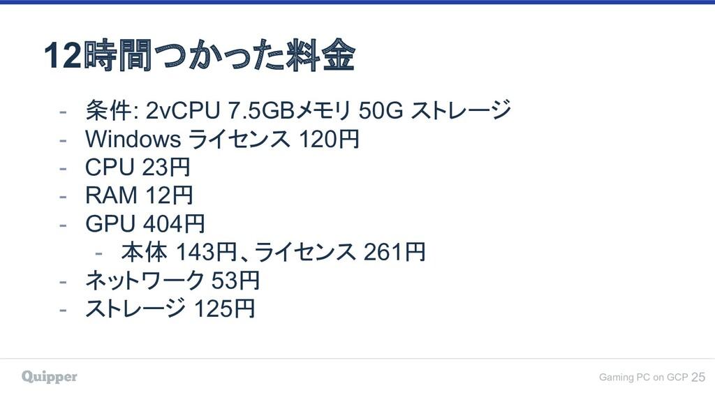 Gaming PC on GCP 12時間つかった料金 25 - 条件: 2vCPU 7.5G...