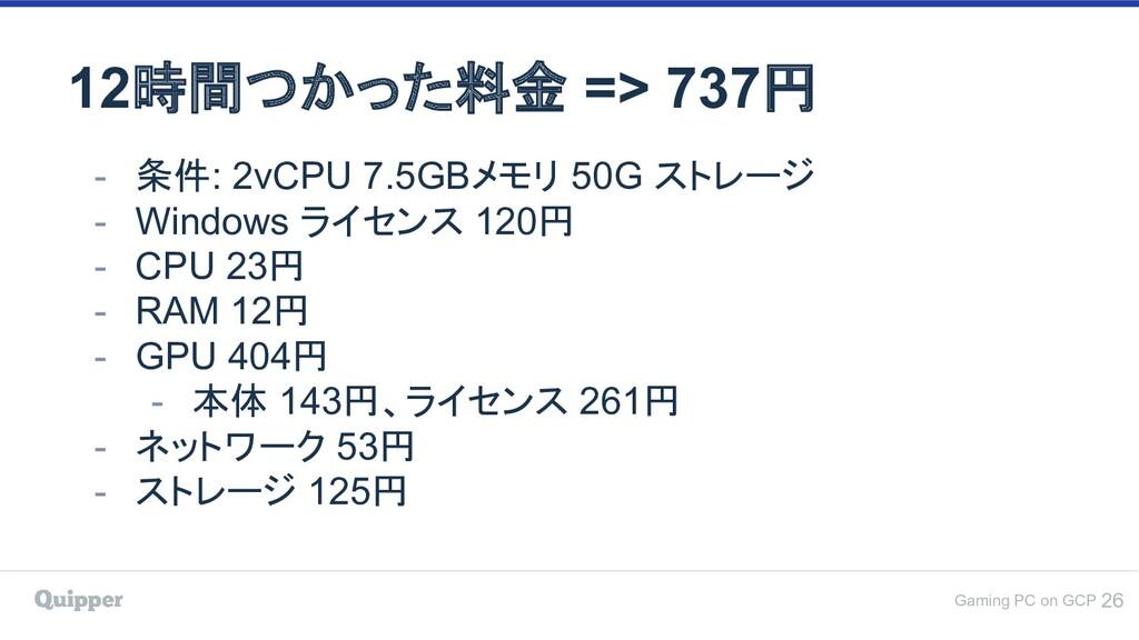 Gaming PC on GCP 12時間つかった料金 => 737円 26 - 条件: 2v...