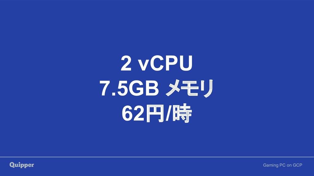 Gaming PC on GCP 2 vCPU 7.5GB メモリ 62円/時