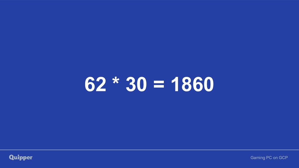 Gaming PC on GCP 62 * 30 = 1860