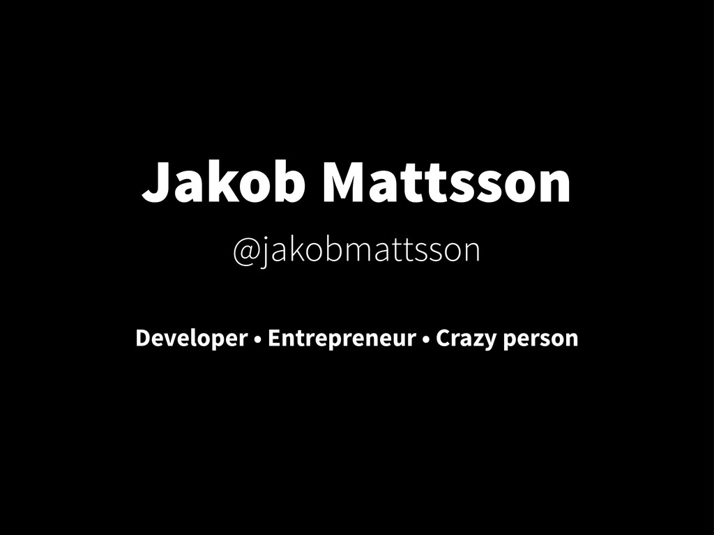 Jakob Mattsson @jakobmattsson Developer • Entre...