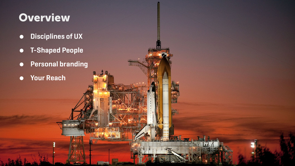 Overview ● Disciplines of UX ● T-Shaped People ...