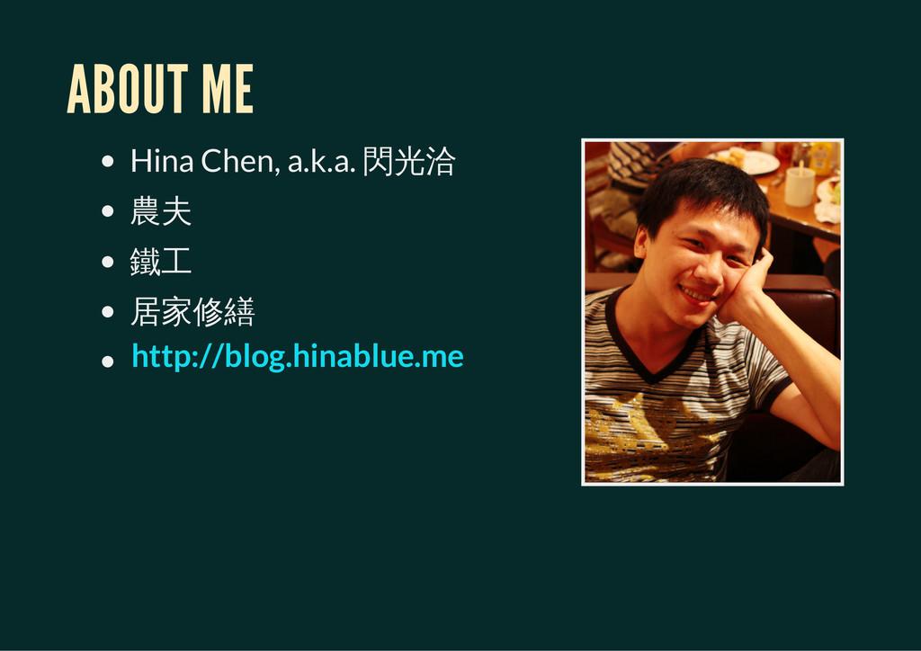 ABOUT ME Hina Chen, a.k.a. 閃光洽 農夫 鐵工 居家修繕 http:...