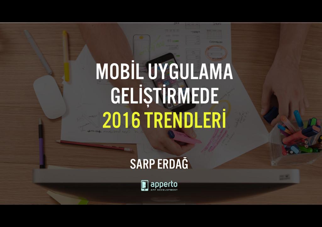 MOBİL UYGULAMA GELİŞTİRMEDE 2016 TRENDLERİ SARP...