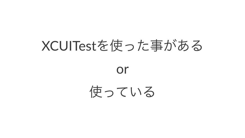 XCUITestΛͬͨࣄ͕͋Δ or ͍ͬͯΔ