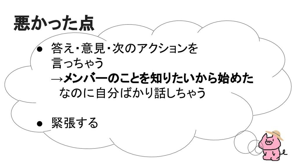 ● 答え・意見・次のアクションを 言っちゃう →メンバーのことを知りたいから始めた  なのに自...