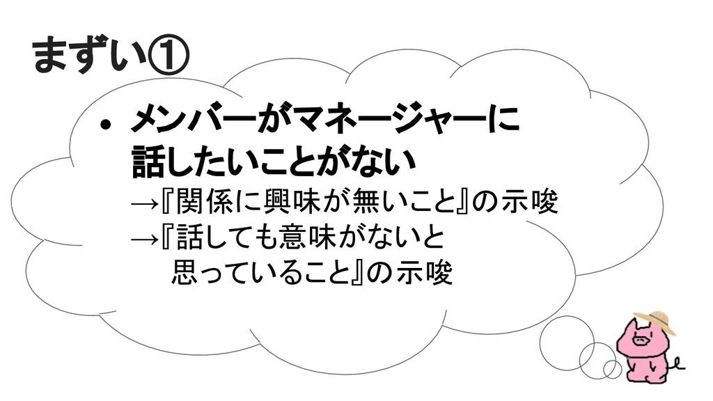 ● メンバーがマネージャーに 話したいことがない →『関係に興味が無いこと』の示唆 →『話して...