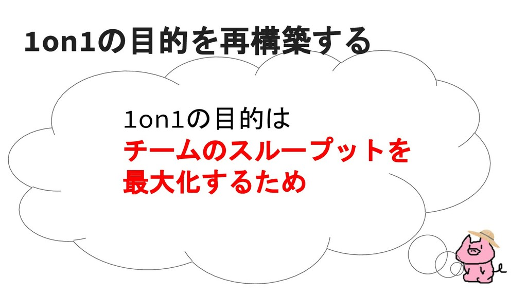 1on1の目的は チームのスループットを 最大化するため 1on1の目的を再構築する