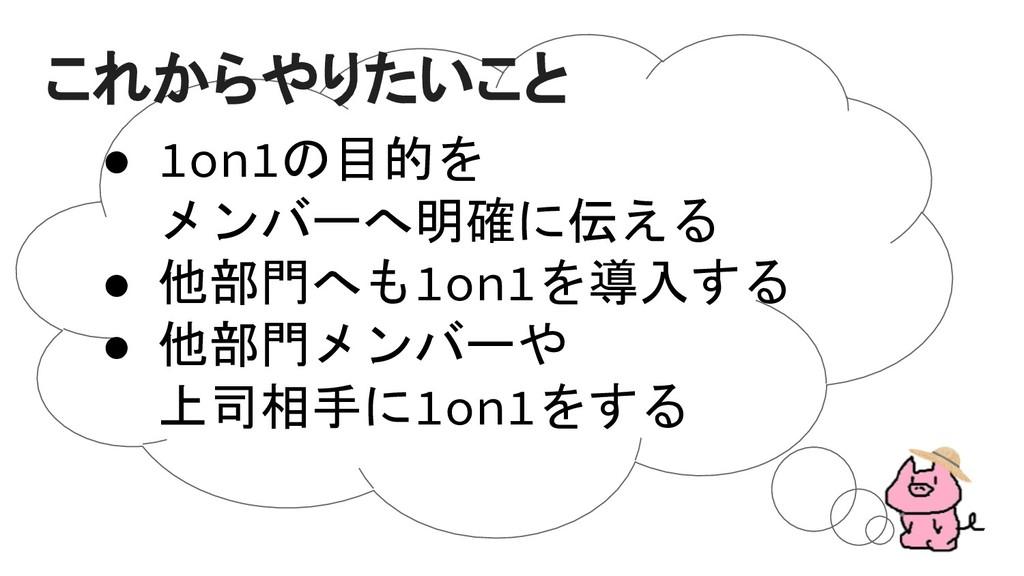 ● 1on1の目的を メンバーへ明確に伝える ● 他部門へも1on1を導入する ● 他部門メン...