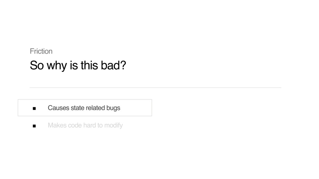 Causes state related bugs Makes code hard to mo...