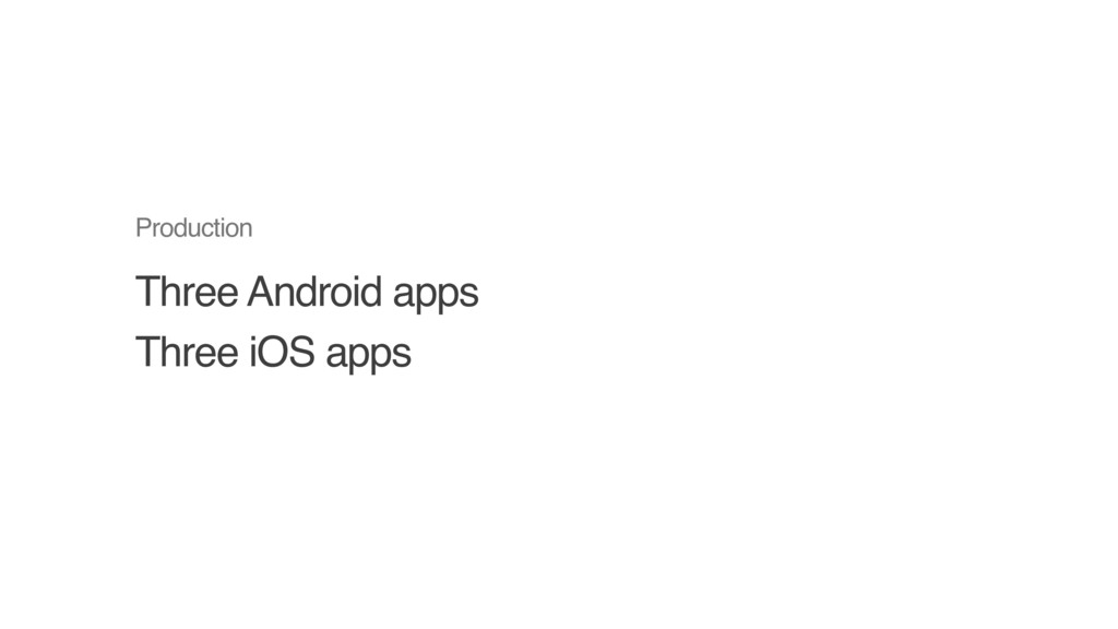 Three Android apps Three iOS apps Production