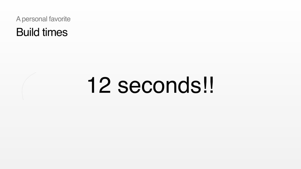 12 seconds!! Build times A personal favorite