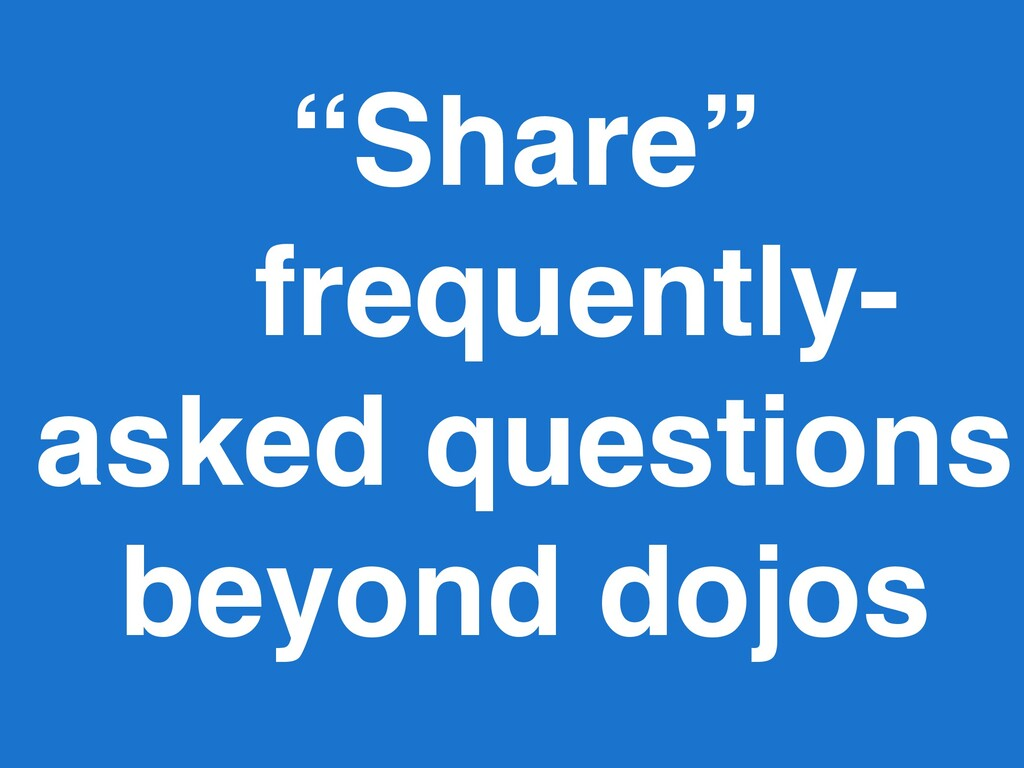 """""""Share"""" frequently- asked questions beyond dojos"""