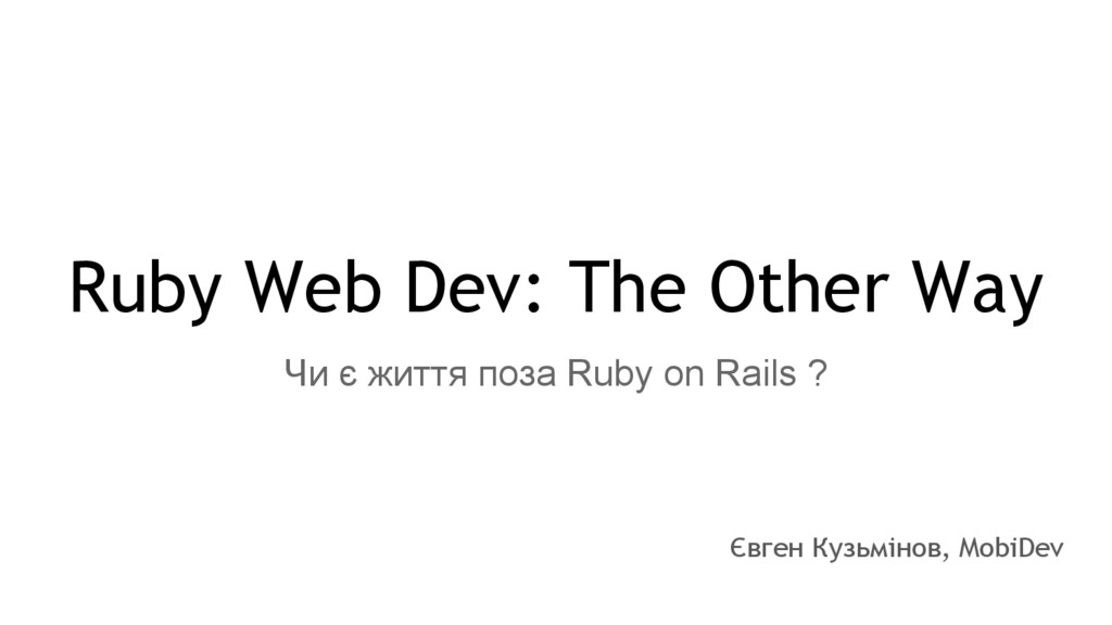 Ruby Web Dev: The Other Way Євген Кузьмінов, Mo...