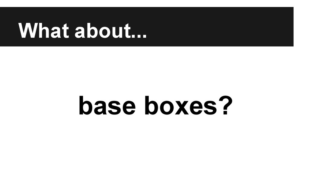 What about... base boxes?