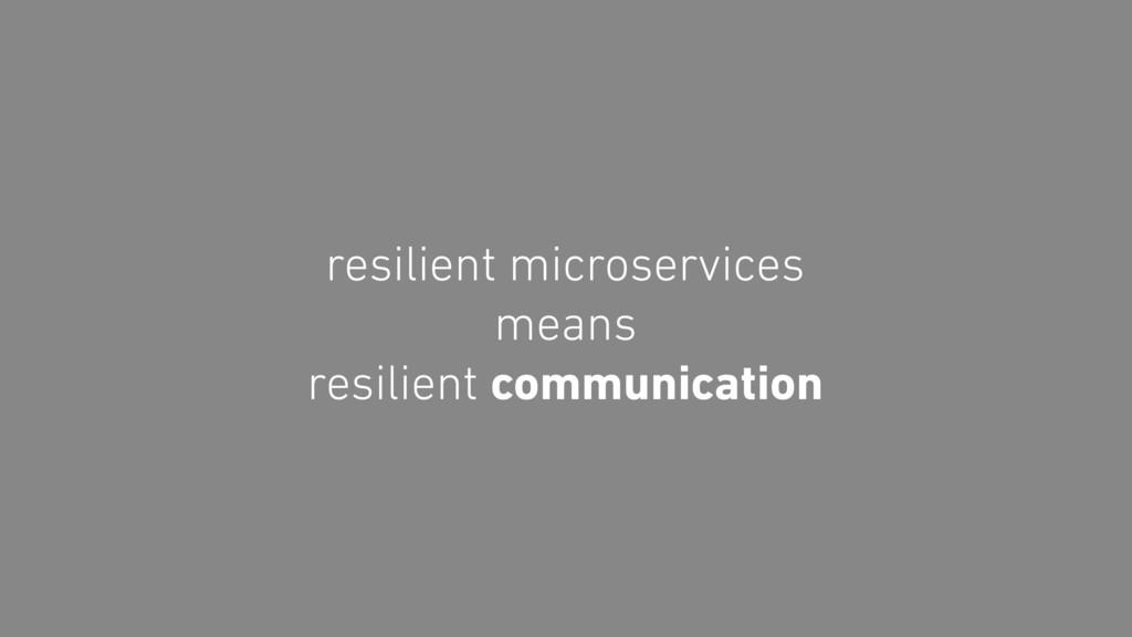 resilient microservices means resilient communi...