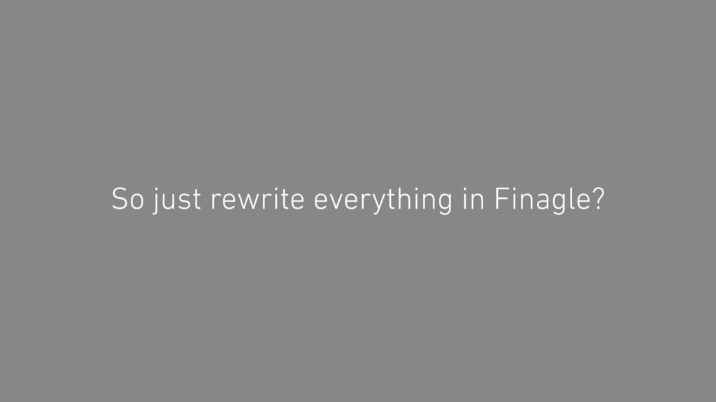 So just rewrite everything in Finagle?