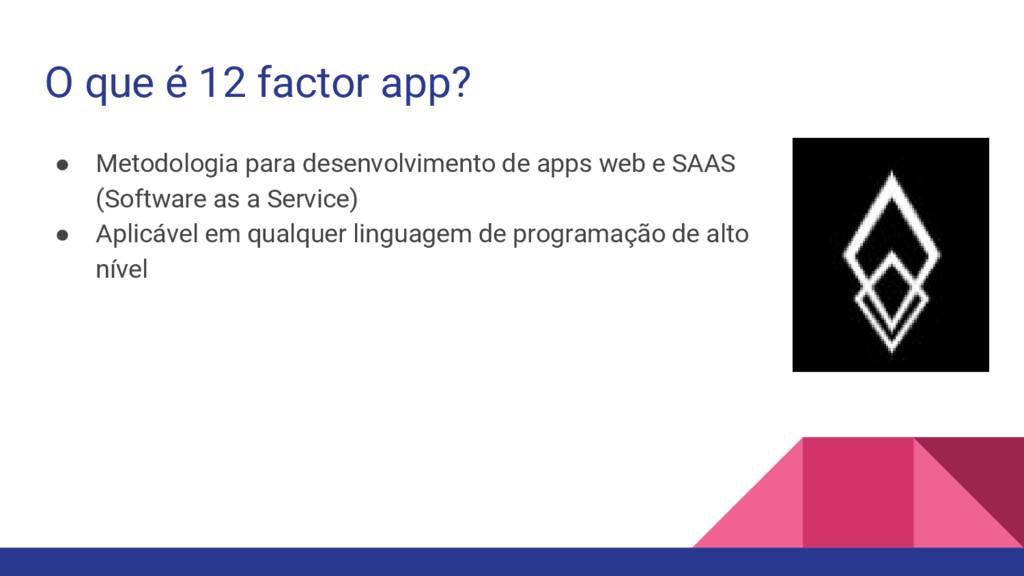 O que é 12 factor app? ● Metodologia para desen...