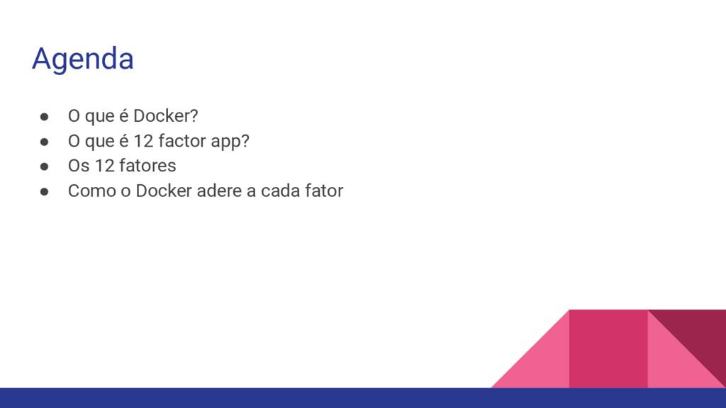 Agenda ● O que é Docker? ● O que é 12 factor ap...