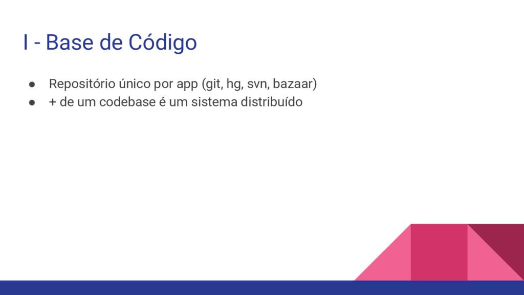 I - Base de Código ● Repositório único por app ...