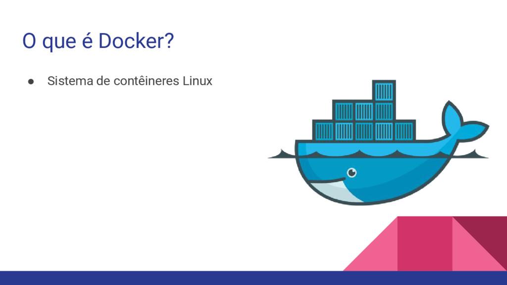 O que é Docker? ● Sistema de contêineres Linux