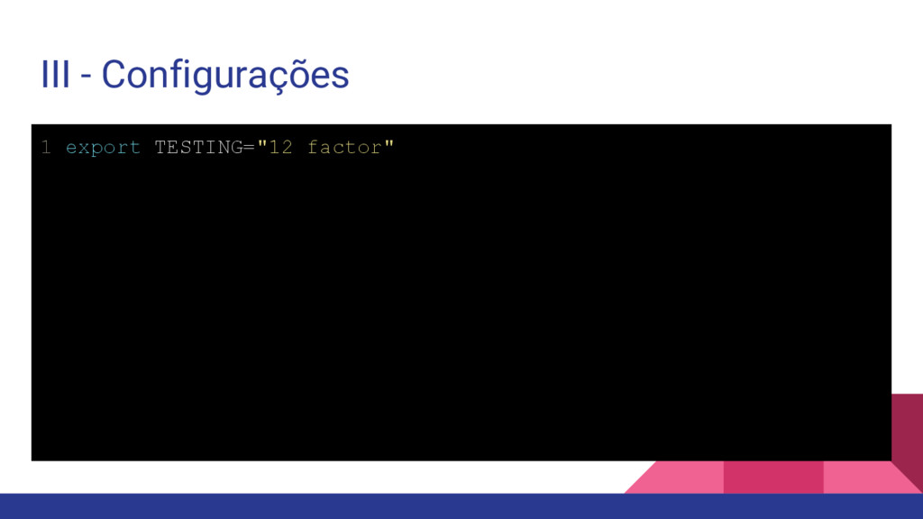 "III - Configurações 1 export TESTING=""12 factor"""