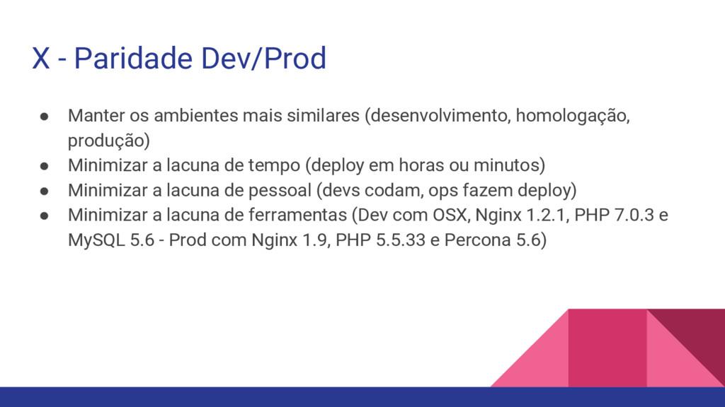 X - Paridade Dev/Prod ● Manter os ambientes mai...