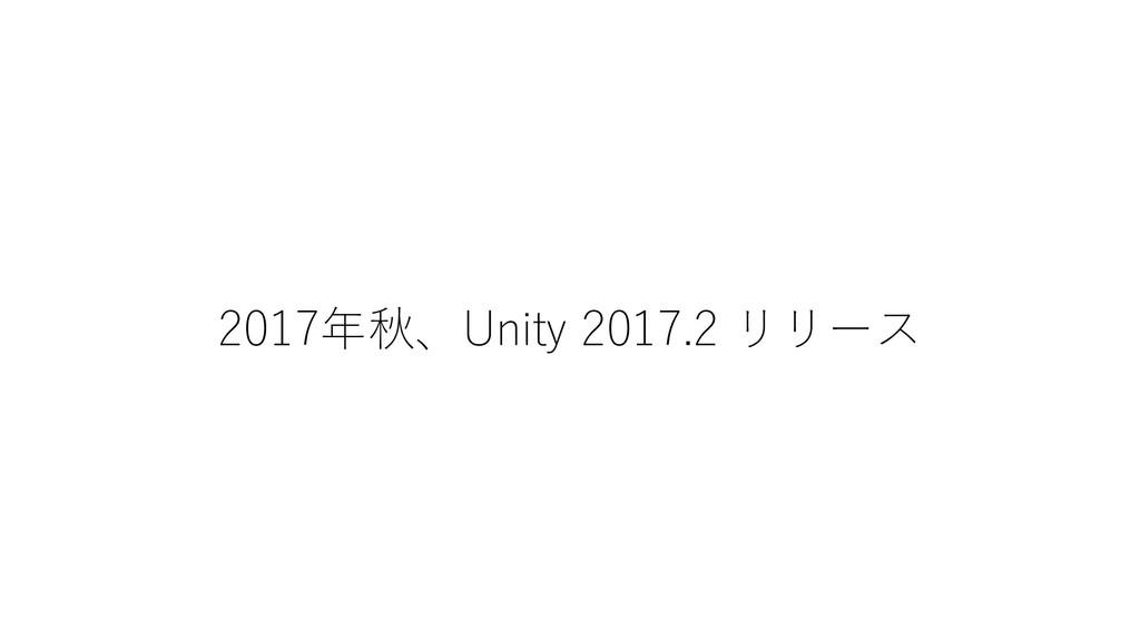 2017年秋、Unity 2017.2 リリース