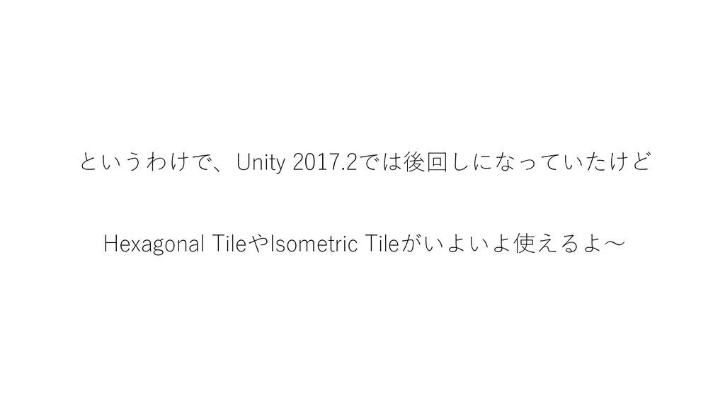というわけで、Unity 2017.2では後回しになっていたけど Hexagonal Tile...