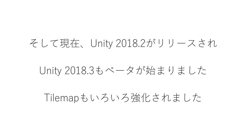 そして現在、Unity 2018.2がリリースされ Unity 2018.3もベータが始まりま...