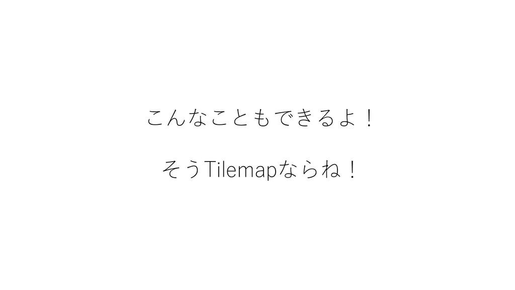 こんなこともできるよ! そうTilemapならね!