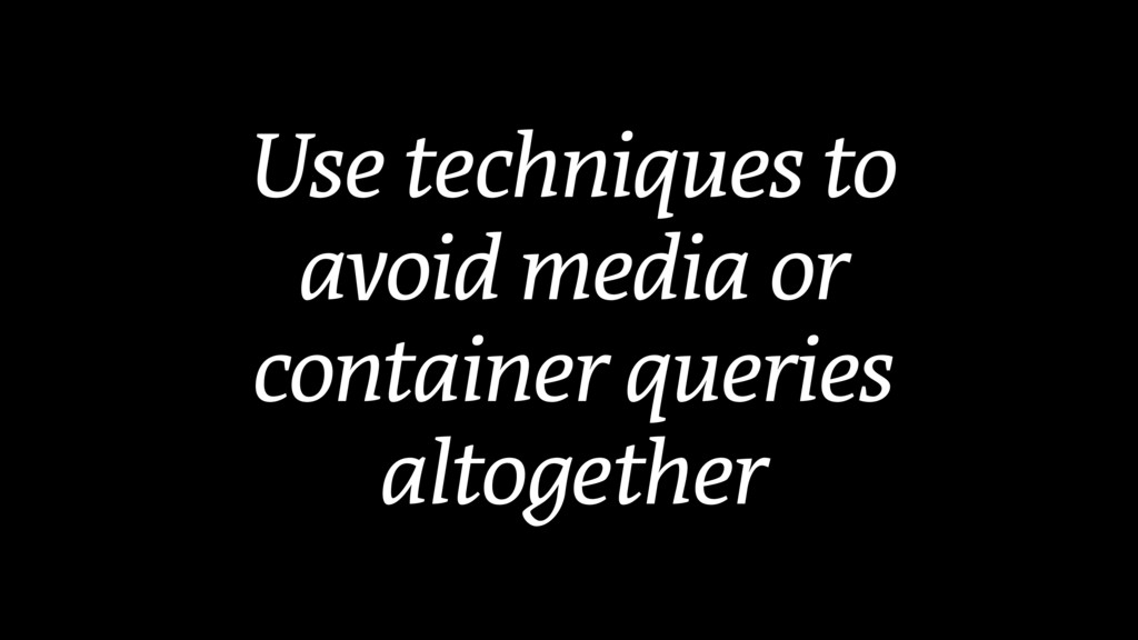 Use techniques to avoid media or container quer...