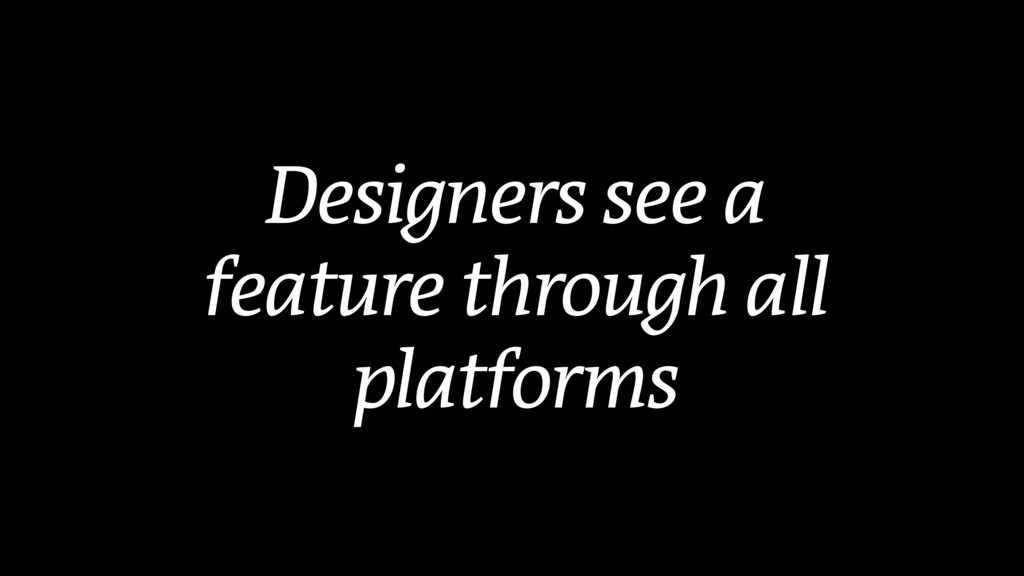 Designers see a feature through all platforms