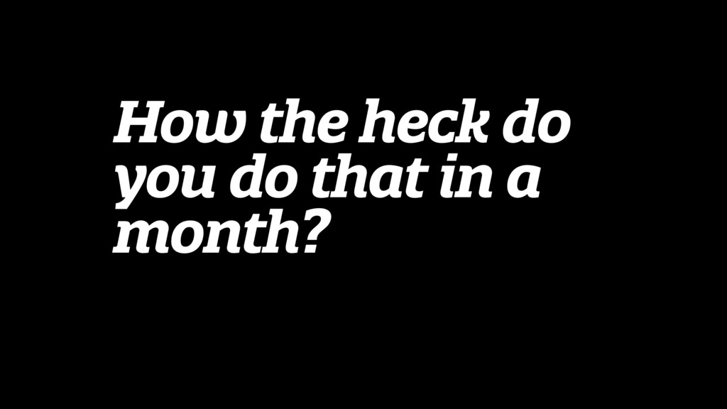 How the heck do you do that in a month?