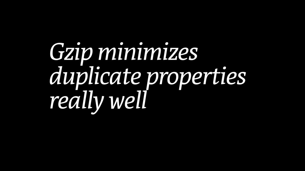 Gzip minimizes duplicate properties really well
