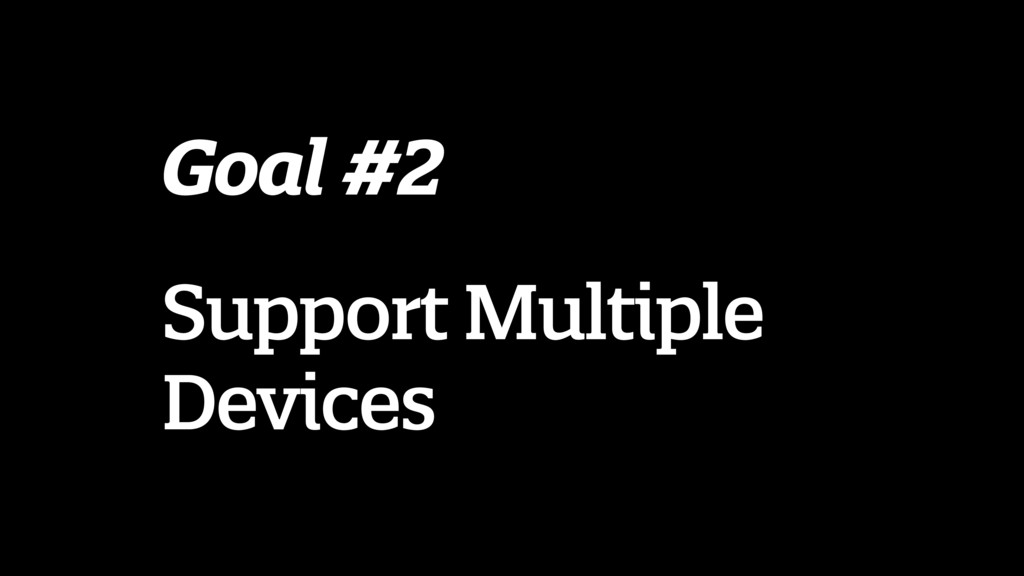 Goal #2 Support Multiple Devices