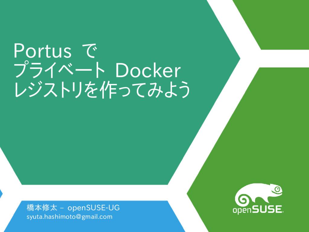 Portus で プライベート Docker レジストリを作ってみよう 橋本修太 – open...
