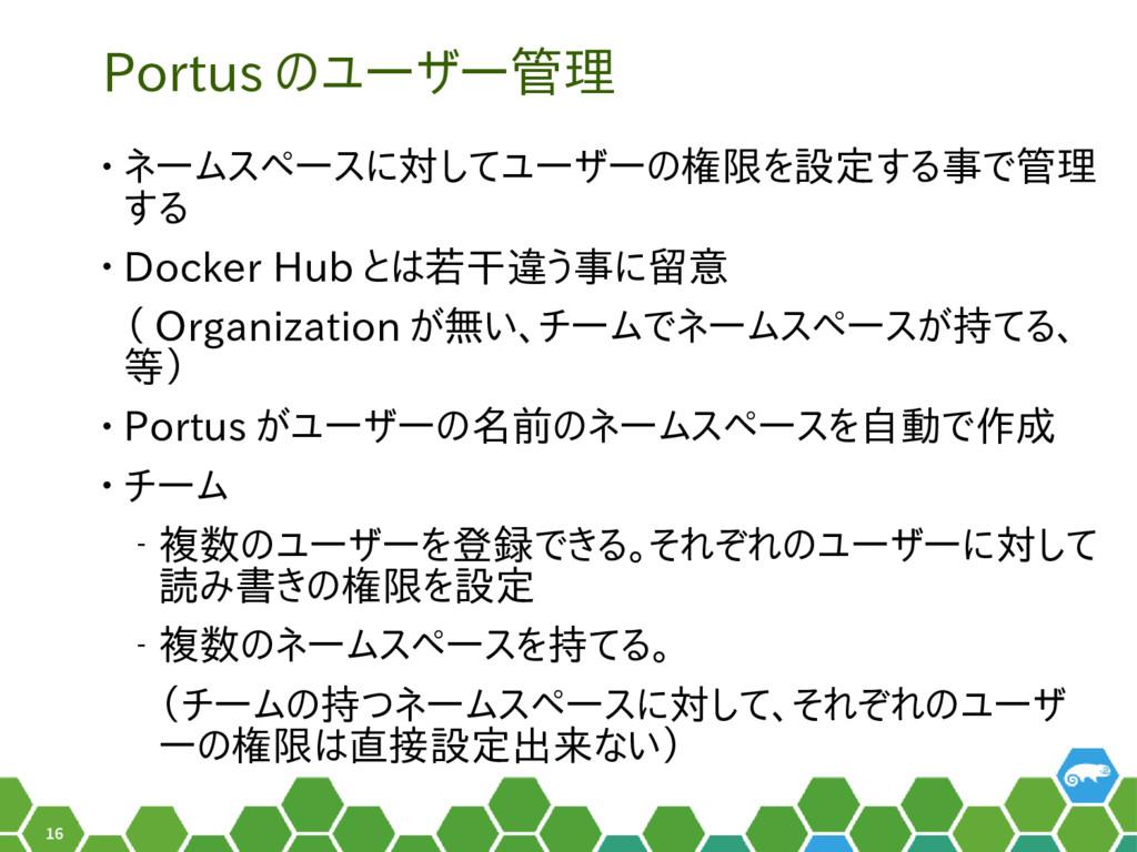 16 Portus のユーザー管理 • ネームスペースに対してユーザーの権限を設定する事で管理...