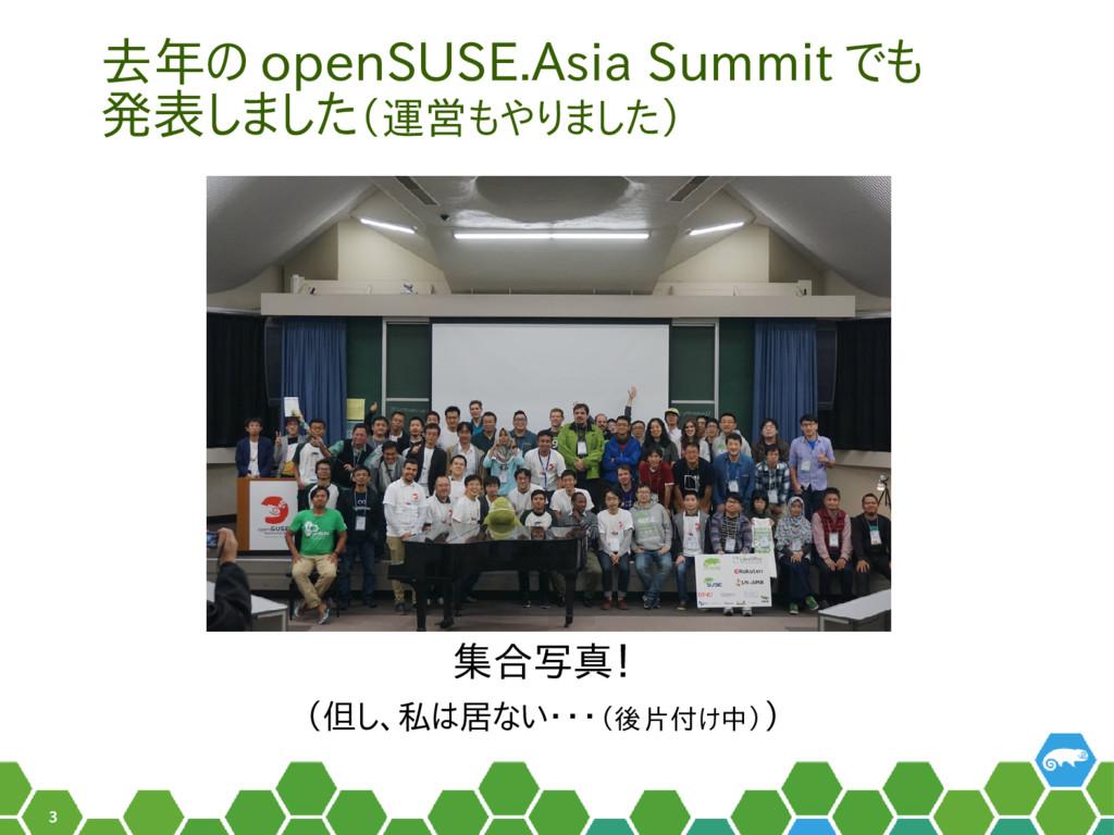 3 去年の openSUSE.Asia Summit でも 発表しました(運営もやりました) ...