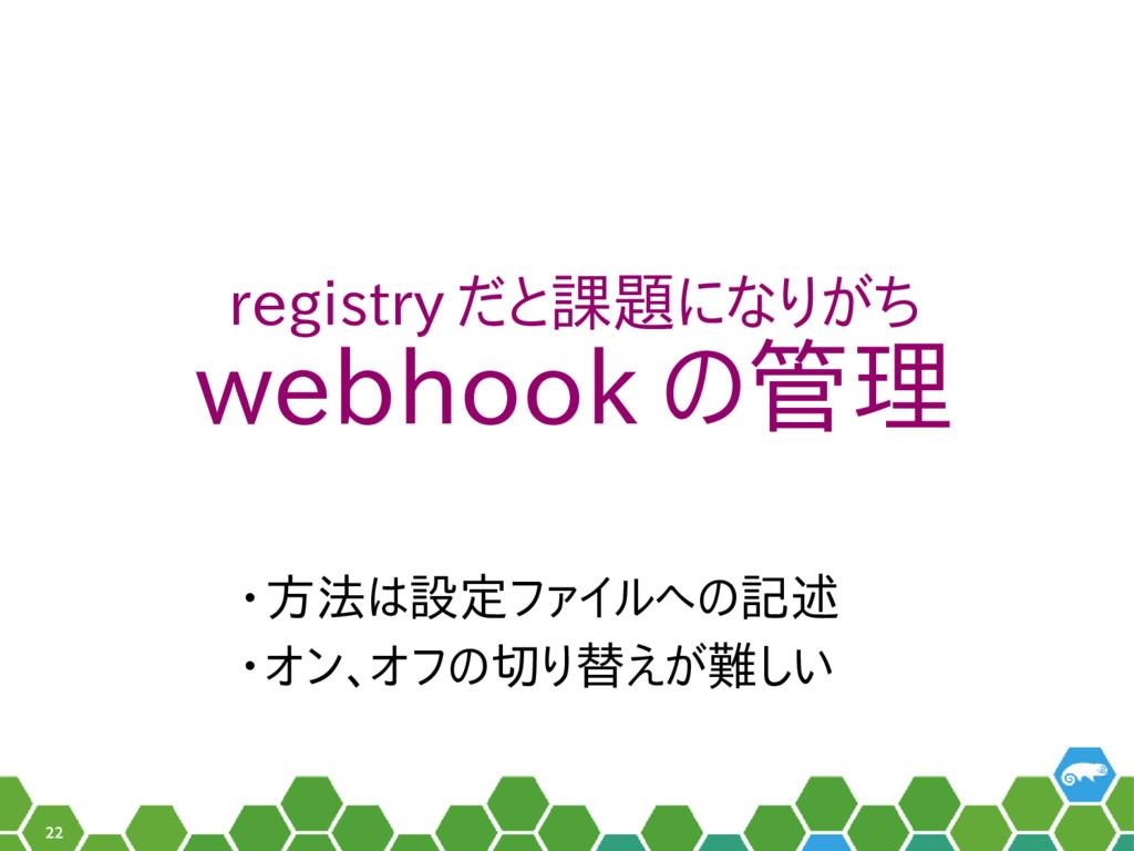 22 registry だと課題になりがち webhook の管理 • 方法は設定ファイルへの...