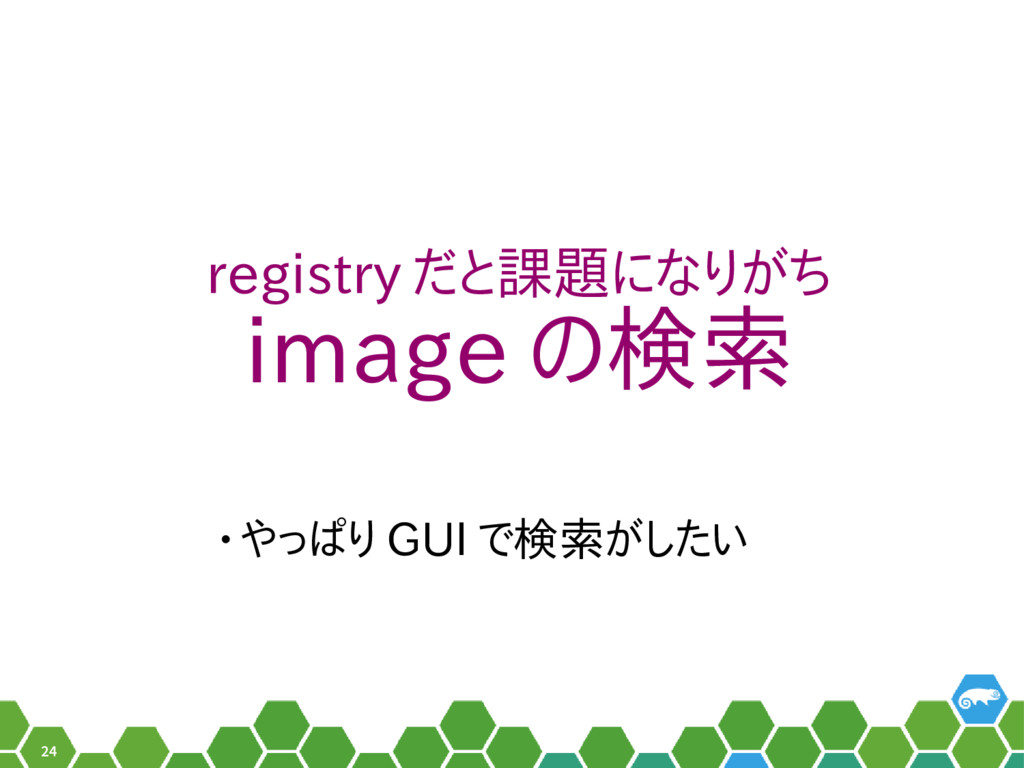 24 registry だと課題になりがち image の検索 • やっぱり GUI で検索が...