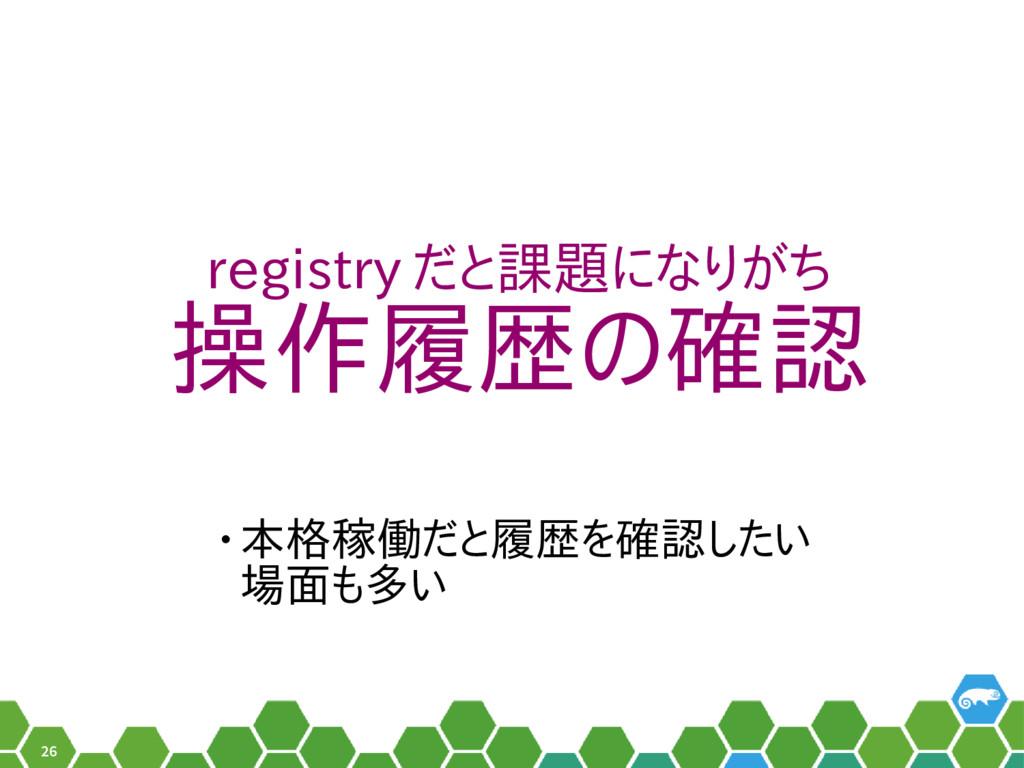 26 registry だと課題になりがち 操作履歴の確認 • 本格稼働だと履歴を確認したい ...