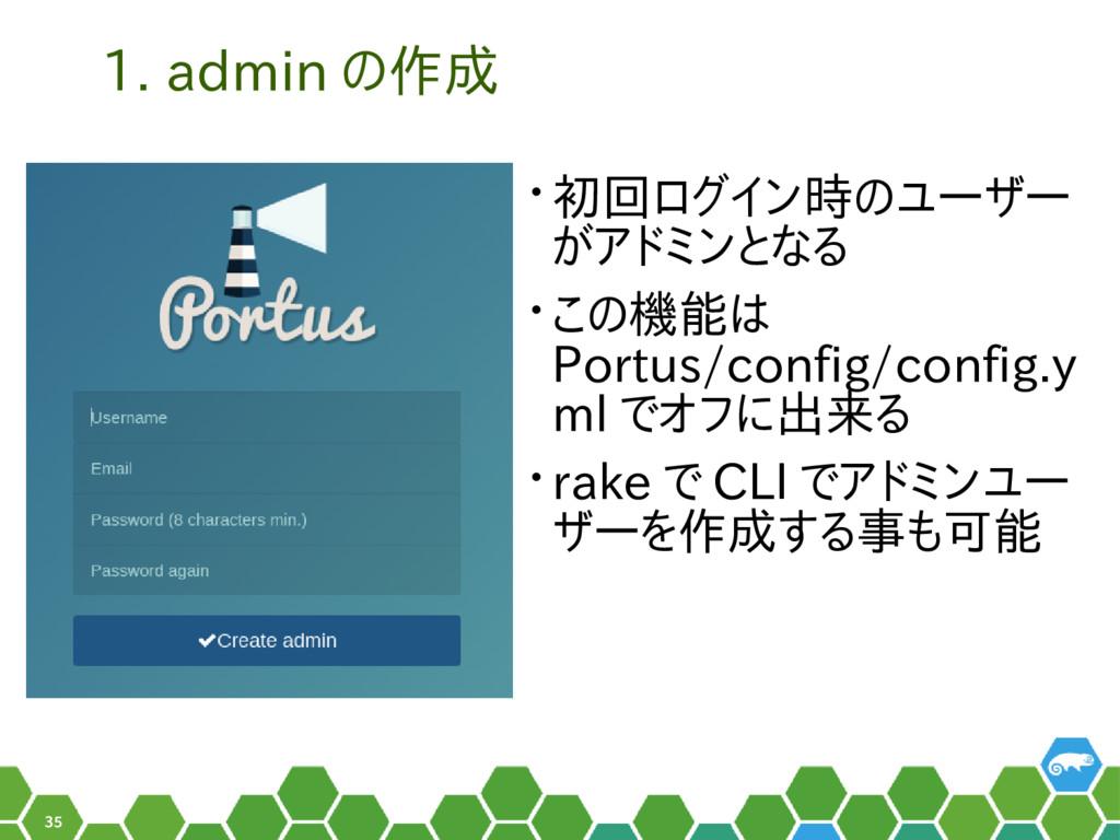 35 1. admin の作成 • 初回ログイン時のユーザー がアドミンとなる • この機能は...