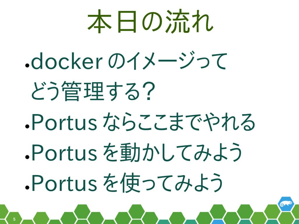 5 本日の流れ • docker のイメージって どう管理する? • Portus ならここま...