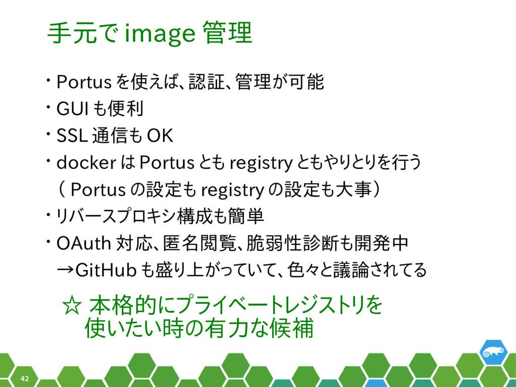 42 手元で image 管理 • Portus を使えば、認証、管理が可能 • GUI も便...