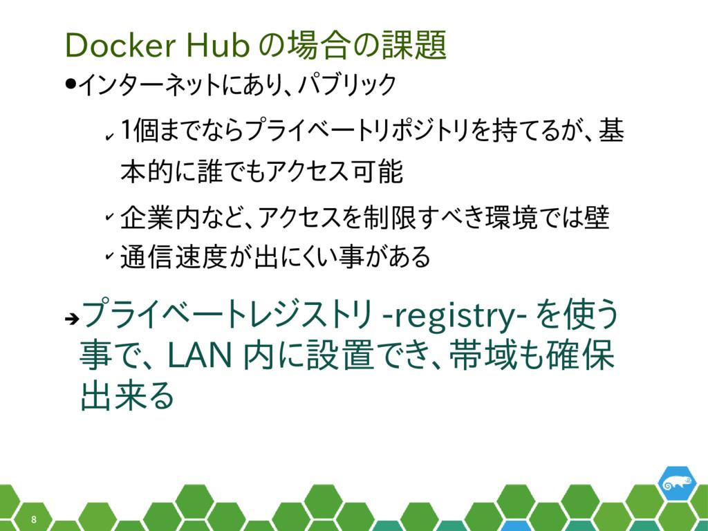 8 Docker Hub の場合の課題 ●インターネットにあり、パブリック ✔ 1個までならプ...