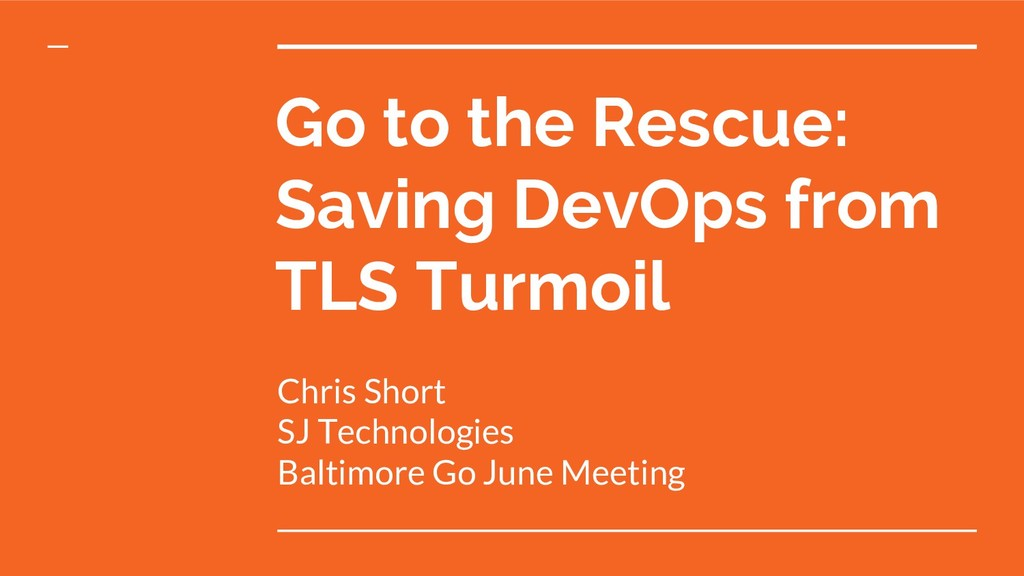 Go to the Rescue: Saving DevOps from TLS Turmoi...