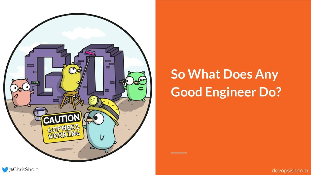 So What Does Any Good Engineer Do? @ChrisShort ...